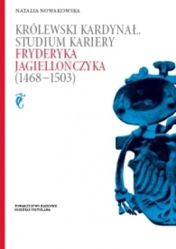Okładka książki Królewski kardynał. Studium kariery Fryderyka Jagiellończyka (1468-1503)