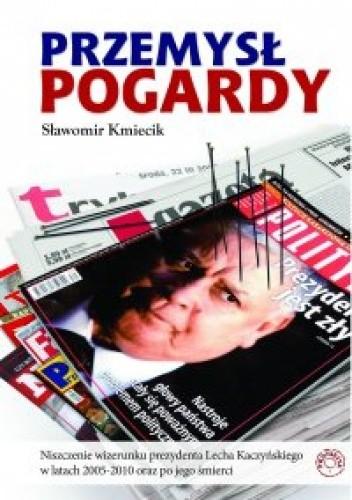 Okładka książki Przemysł Pogardy. Niszczenie wizerunku prezydenta Lecha Kaczyńskiego w latach 2005-2010 oraz po jego śmierci.