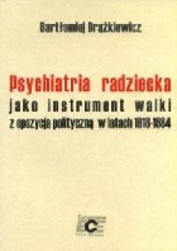 Okładka książki Psychiatria radziecka jako instrument walki z opozycja polityczną w latach 1918-1984