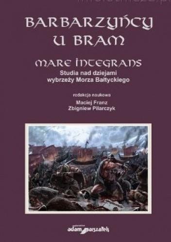 Okładka książki Barbarzyńcy u bram. Mare integrans. Studia nad dziejami wybrzeży Morza Bałtyckiego