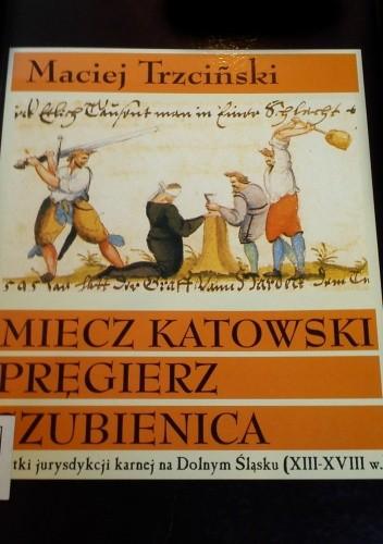 Okładka książki Miecz katowski, pręgierz, szubienica. Zabytki jurysdykcji karnej na Dolnym Śląsku (XIII-XVIII w.)