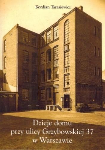 Okładka książki Dzieje domu przy ulicy Grzybowskiej 37 w Warszawie