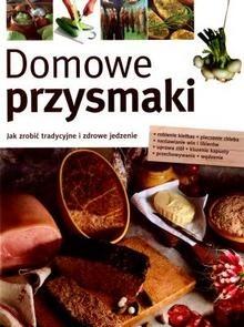 Okładka książki Domowe przysmaki. Jak zrobić tradycyjne i zdrowe jedzenie
