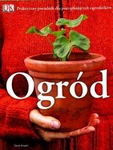 Okładka książki Ogród. Praktyczny poradnik dla początkujących ogrodników