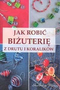 Okładka książki Jak robić biżuterię z drutu i koralików