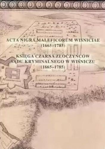 Okładka książki Acta nigra maleficorum Wisniciae. Księga Czarna Złoczyńców Sądu Kryminalnego w Wiśniczu (1665-1785)
