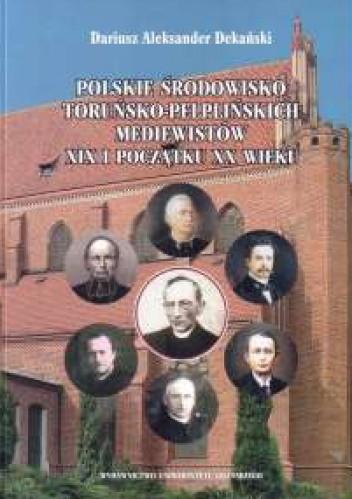 Okładka książki Polskie środowisko toruńsko-pelplińskich mediewistów XIX i początku XX wieku: najwybitniejsi przedstawiciele, kierunki badań, ośrodek naukowy