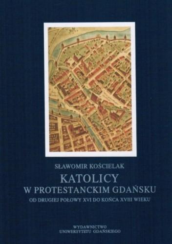 Okładka książki Katolicy w protestanckim Gdańsku od drugiej połowy XVI do końca XVIII wieku.