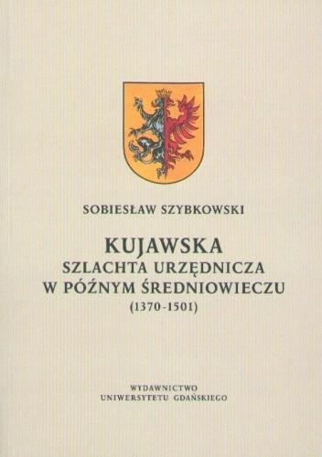 Okładka książki Kujawska szlachta urzędnicza w późnym średniowieczu (1370-1501)