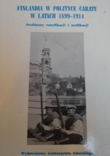 Okładka książki Finlandia w polityce caratu w latach 1899-1914: problemy rusyfikacji i unifikacji
