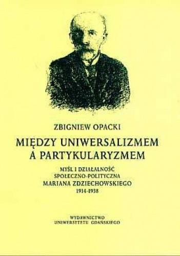 Okładka książki Między uniwersalizmem a partykularyzmem: myśl i działalność społeczno-polityczna Mariana Zdziechowskiego 1914-1938