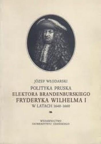 Okładka książki Polityka pruska elektora brandenburskiego Fryderyka Wilhelma I w latach 1640-1660