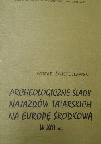 Okładka książki Archeologiczne ślady najazdów tatarskich na Europę Środkową w XIII w.