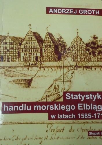 Okładka książki Statystyka handlu morskiego Elbląga w latach 1585-1712, cz. 1: Przywóz towarów drogą morską