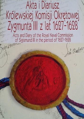 Okładka książki Akta i diariusz Królewskiej Komisji Okrętowej Zygmunta III z lat 1627-1628