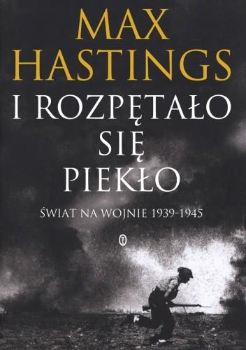 Okładka książki I rozpętało się piekło. Świat na wojnie 1939-1945