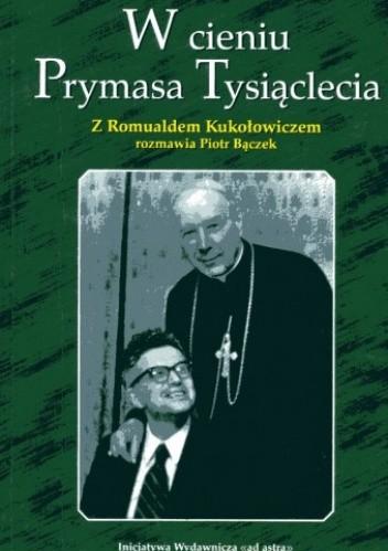 Okładka książki W cieniu Prymasa Tysiąclecia: z profesorem Romualdem Kukołowiczem rozmawia Piotr Bączek
