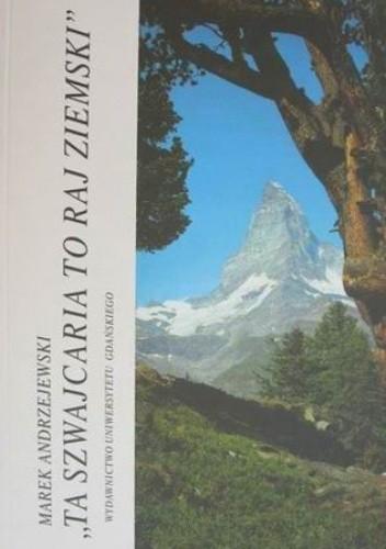 Okładka książki Ta Szwajcaria to raj ziemski: obraz Szwajcarii w polskiej publicystyce, wspomnieniach i beletrystyce (1870-1918)