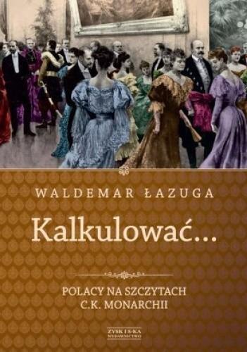 Okładka książki Kalkulować... Polacy na szczytach c.k. monarchii