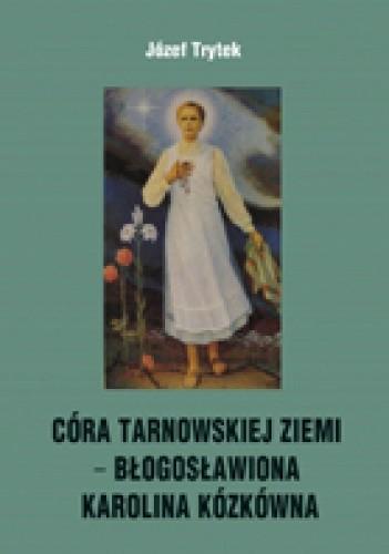 Okładka książki CÓRA TARNOWSKIEJ ZIEMI − BŁOGOSŁAWIONA KAROLINA KÓZKÓWNA  Rozważania na nabożeństwa październikowe