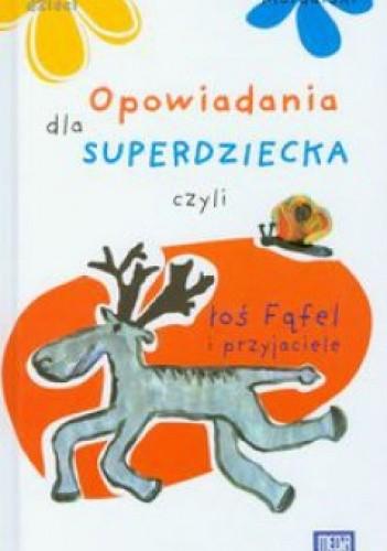 Okładka książki Opowiadania dla superdziecka czyli łoś Fąfel i przyjaciele