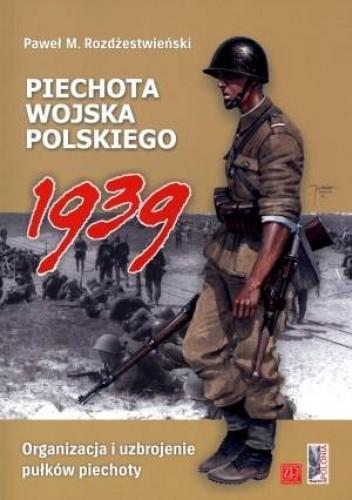 Okładka książki Piechota wojska polskiego 1939. Organizacja i uzbrojenie pułków piechoty