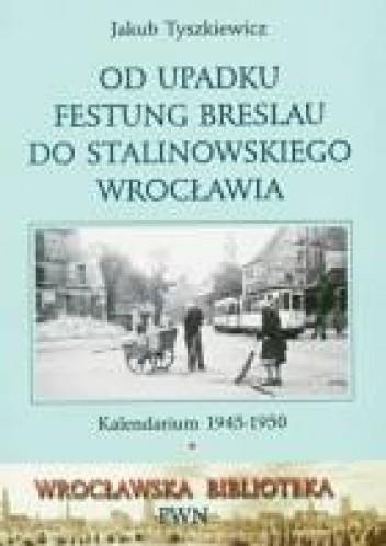 Okładka książki Od upadku Festung Breslau do stalinowskiego Wrocławia: Kalendarium 1945-1950