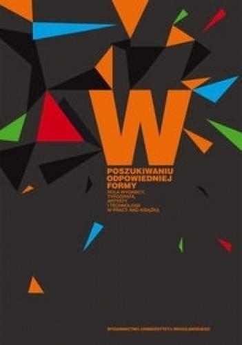 Okładka książki W poszukiwaniu odpowiedniej formy. Rola wydawcy, typografa, artysty i technologii w pracy nad książką