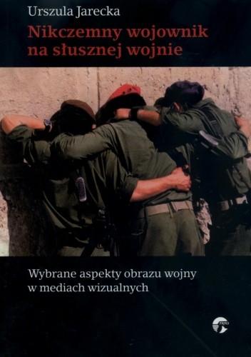 Okładka książki Nikczemny wojownik na słusznej wojnie. Wybrane aspekty obrazu wojny w mediach wizualnych