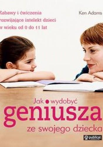 Okładka książki Jak wydobyć geniusza ze swojego dziecka