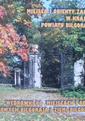 Okładka książki Miejsca i obiekty zabytkowe w krajobrazie Powiatu Biłgorajskiego. Wędrówki po miejscach i obiektach zabytkowych Biłgoraja i ziemi biłgorajskiej