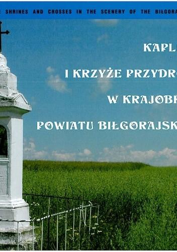 Okładka książki Kapliczki i krzyże przydrożne w krajobrazie powiatu biłgorajskiego