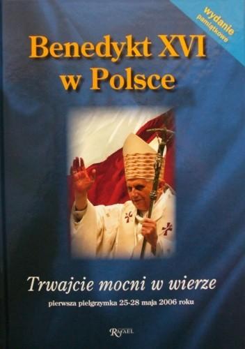 Okładka książki Benedykt XVI w Polsce. Trwajcie mocni w wierze. Pierwsza pielgrzymka 25-28 maja 2006 roku