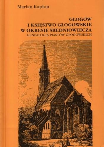 Okładka książki Głogów i księstwo głogowskie w okresie średniowiecza. Genealogia Piastów głogowskich