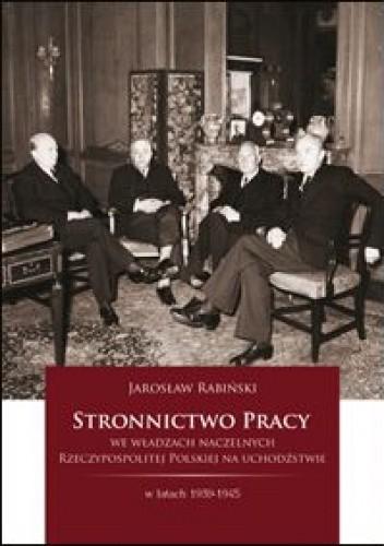 Okładka książki Stronnictwo Pracy we władzach naczelnych Rzeczypospolitej Polskiej na uchodźstwie w latach 1939 - 1945.