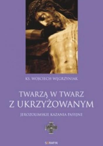 Okładka książki Twarzą w twarz z Ukrzyżowanym: jerozolimskie kazania pasyjne