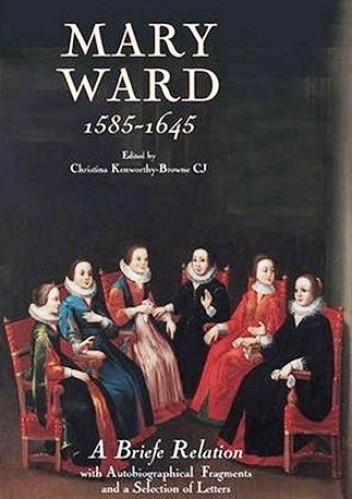 Okładka książki Mary Ward (1585-1645): 'A Briefe Relation', with Autobiographical Fragments and a Selection of Letters