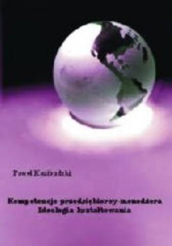 Okładka książki Kompetencje przedsiębiorcy-menedżera. Ideologia kształtowania.