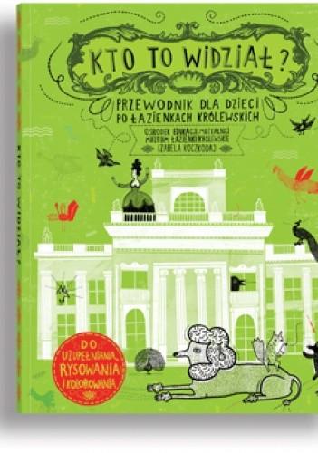 Okładka książki Kto to widział? Przewodnik dla dzieci po Łazienkach Królewskich  - do uzupełniania, rysowania i kolorowania