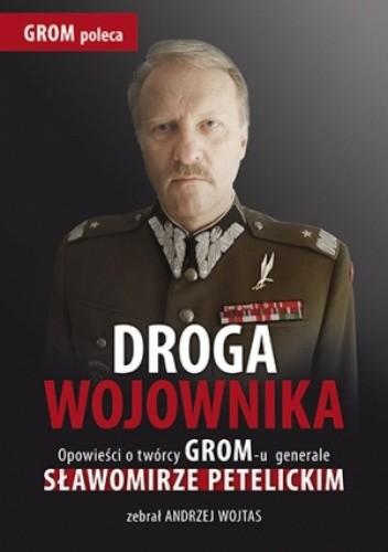 Okładka książki Droga wojownika. Opowieści o twórcy GROM-u generale Sławomirze Petelickim zebrał Andrzej Wojtas