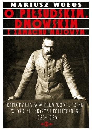 Okładka książki O Piłsudskim, Dmowskim i zamachu majowym Dyplomacja sowiecka wobec Polski o okresie kryzysu politycznego 1925-1926