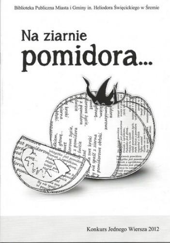 Okładka książki Na ziarnie pomidora... Konkurs Jednego Wiersza 2012