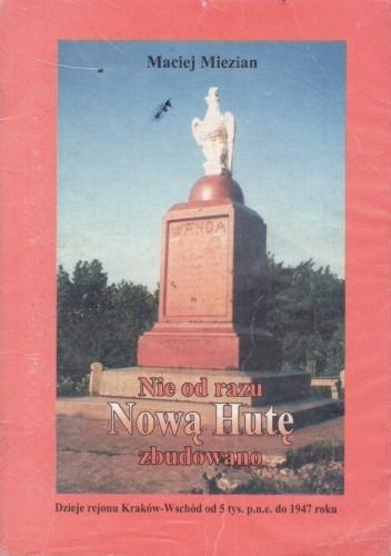 Okładka książki Nie od razu Nową Hutę zbudowano. Dzieje Regionu Kraków-Wschód od 5. tysiąclecia p.n.e. do 1947 roku