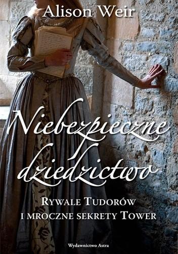 Okładka książki Niebezpieczne dziedzictwo. Rywale Tudorów i mroczne sekrety Tower