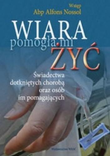 Okładka książki Wiara pomogła mi żyć-świadectwa dotkniętych chorobą oraz osób im pomagających