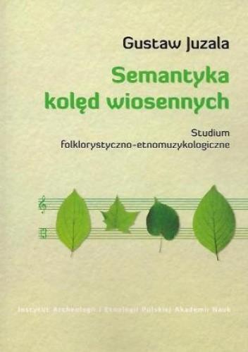 Okładka książki Semantyka kolęd wiosennych. Studium folklorystyczno-etnomuzykologiczne