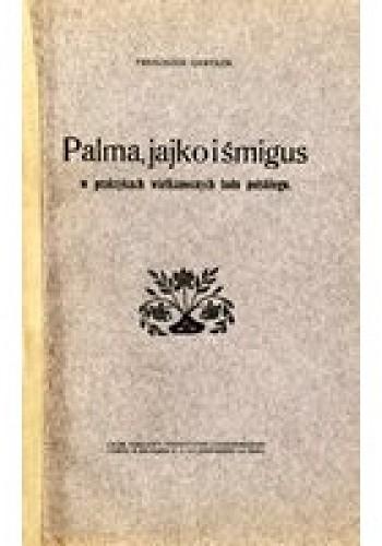 Okładka książki Palma, jajko i śmigus w praktykach wielkanocnych ludu polskiego
