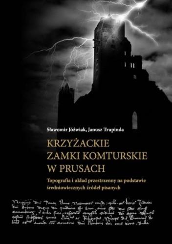 Okładka książki Krzyżackie zamki komturskie w Prusach. Topografia i układ przestrzenny na podstawie średniowiecznych źródeł pisanych