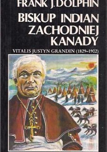 Okładka książki Biskup Indian Zachodniej Kanady. Vitalis Justyn Grandin (1829-1902)