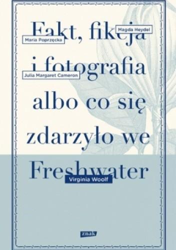 Okładka książki Fakt, fikcja i fotografia albo co się zdarzyło we Freshwater
